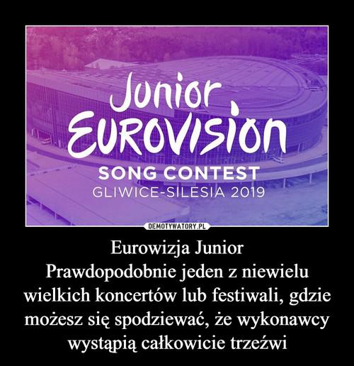 Eurowizja Junior Prawdopodobnie jeden z niewielu wielkich koncertów lub festiwali, gdzie możesz się spodziewać, że wykonawcy wystąpią całkowicie trzeźwi