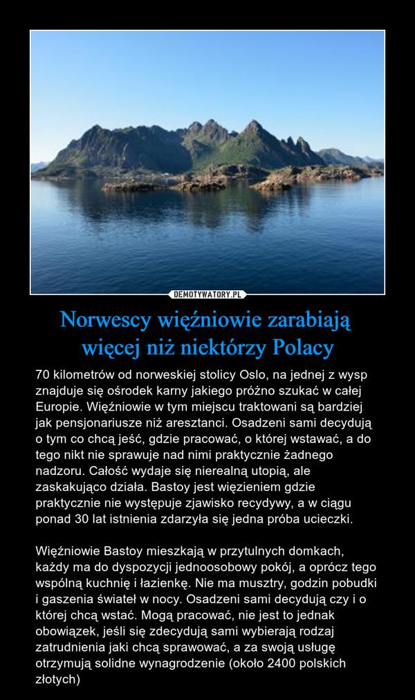 Norwescy więźniowie zarabiają więcej niż niektórzy Polacy – 70 kilometrów od norweskiej stolicy Oslo, na jednej z wysp znajduje się ośrodek karny jakiego próżno szukać w całej Europie. Więźniowie w tym miejscu traktowani są bardziej jak pensjonariusze niż aresztanci. Osadzeni sami decydują o tym co chcą jeść, gdzie pracować, o której wstawać, a do tego nikt nie sprawuje nad nimi praktycznie żadnego nadzoru. Całość wydaje się nierealną utopią, ale zaskakująco działa. Bastoy jest więzieniem gdzie praktycznie nie występuje zjawisko recydywy, a w ciągu ponad 30 lat istnienia zdarzyła się jedna próba ucieczki.Więźniowie Bastoy mieszkają w przytulnych domkach, każdy ma do dyspozycji jednoosobowy pokój, a oprócz tego wspólną kuchnię i łazienkę. Nie ma musztry, godzin pobudki i gaszenia świateł w nocy. Osadzeni sami decydują czy i o której chcą wstać. Mogą pracować, nie jest to jednak obowiązek, jeśli się zdecydują sami wybierają rodzaj zatrudnienia jaki chcą sprawować, a za swoją usługę otrzymują solidne wynagrodzenie (około 2400 polskich złotych)