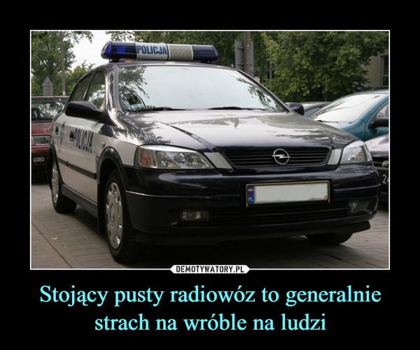 Stojący pusty radiowóz to generalnie strach na wróble na ludzi –