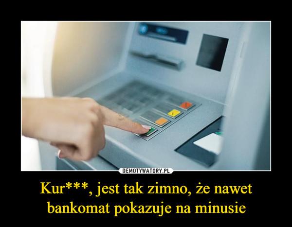 Kur***, jest tak zimno, że nawet bankomat pokazuje na minusie –