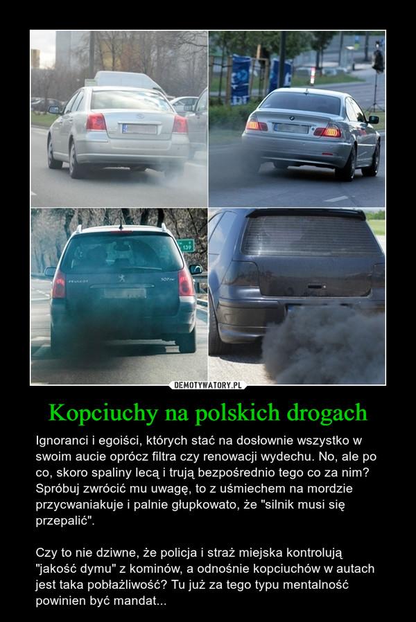 """Kopciuchy na polskich drogach – Ignoranci i egoiści, których stać na dosłownie wszystko w swoim aucie oprócz filtra czy renowacji wydechu. No, ale po co, skoro spaliny lecą i trują bezpośrednio tego co za nim? Spróbuj zwrócić mu uwagę, to z uśmiechem na mordzie przycwaniakuje i palnie głupkowato, że """"silnik musi się przepalić"""". Czy to nie dziwne, że policja i straż miejska kontrolują """"jakość dymu"""" z kominów, a odnośnie kopciuchów w autach jest taka pobłażliwość? Tu już za tego typu mentalność powinien być mandat..."""