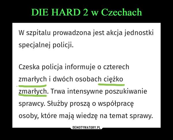 –  W szpitalu prowadzona jest akcja jednostkispecjalnej policji.Czeska policja informuje o czterechzmarłych i dwóch osobach ciężkozmarłych. Trwa intensywne poszukiwaniesprawcy. Służby proszą o współpracęosoby, które mają wiedzę na temat sprawy.