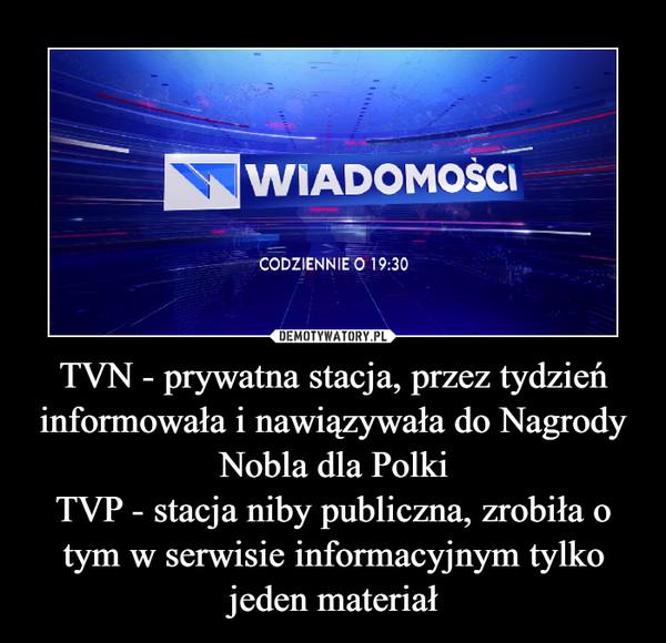 TVN - prywatna stacja, przez tydzień informowała i nawiązywała do Nagrody Nobla dla PolkiTVP - stacja niby publiczna, zrobiła o tym w serwisie informacyjnym tylko jeden materiał –