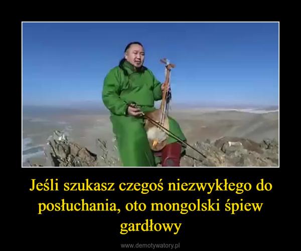 Jeśli szukasz czegoś niezwykłego do posłuchania, oto mongolski śpiew gardłowy –