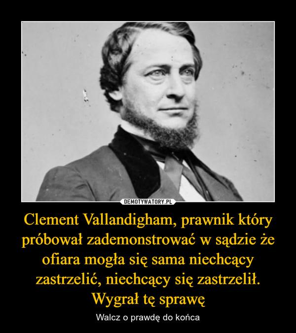 Clement Vallandigham, prawnik który próbował zademonstrować w sądzie że ofiara mogła się sama niechcący zastrzelić, niechcący się zastrzelił. Wygrał tę sprawę – Walcz o prawdę do końca
