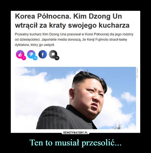 Ten to musiał przesolić... –  Korea Północna. Kim Dzong Un wtrącił za kraty swojego kucharzaPrywatny kucharz Kim Dzong Una pracował w Korei Północnej dla jego rodziny od dziesięcioleci. Japońskie media donoszą, że Kenji Fujimoto stracił łaskę dyktatora, który go uwięził.
