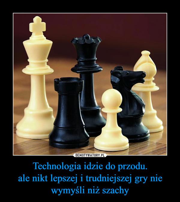 Technologia idzie do przodu.ale nikt lepszej i trudniejszej gry nie wymyśli niż szachy –
