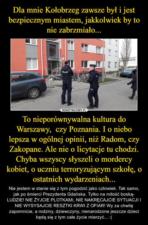 Dla mnie Kołobrzeg zawsze był i jest bezpiecznym miastem, jakkolwiek by to nie zabrzmiało... To nieporównywalna kultura do Warszawy,  czy Poznania. I o niebo lepsza w ogólnej opinii, niż Radom, czy Zakopane. Ale nie o licytacje tu chodzi. Chyba wszyscy słyszeli o mordercy kobiet, o uczniu terroryzującym szkołę, o ostatnich wydarzeniach...