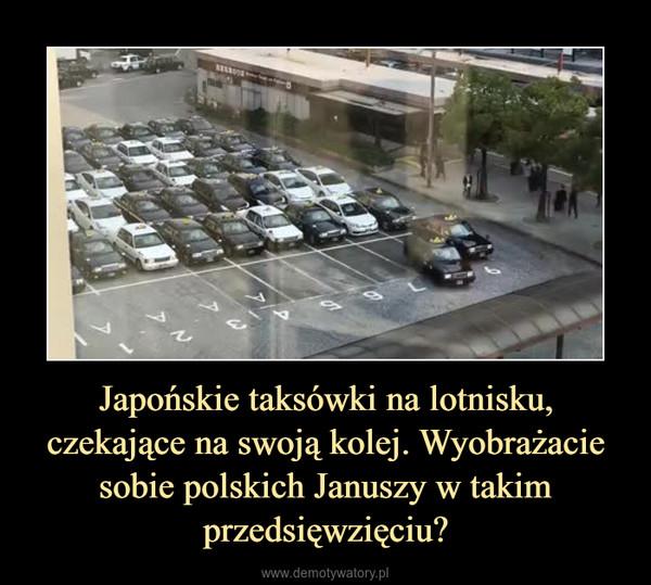 Japońskie taksówki na lotnisku, czekające na swoją kolej. Wyobrażacie sobie polskich Januszy w takim przedsięwzięciu? –