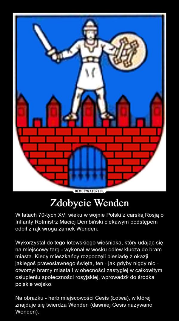Zdobycie Wenden – W latach 70-tych XVI wieku w wojnie Polski z carską Rosją o Inflanty Rotmistrz Maciej Dembiński ciekawym podstępem odbił z rąk wroga zamek Wenden.Wykorzystał do tego łotewskiego wieśniaka, który udając się na miejscowy targ - wykonał w wosku odlew klucza do bram miasta. Kiedy mieszkańcy rozpoczęli biesiadę z okazji jakiegoś prawosławnego święta, ten - jak gdyby nigdy nic - otworzył bramy miasta i w obecności zastygłej w całkowitym osłupieniu społeczności rosyjskiej, wprowadził do środka polskie wojsko.Na obrazku - herb miejscowości Cesis (Łotwa), w której znajduje się twierdza Wenden (dawniej Cesis nazywano Wenden).