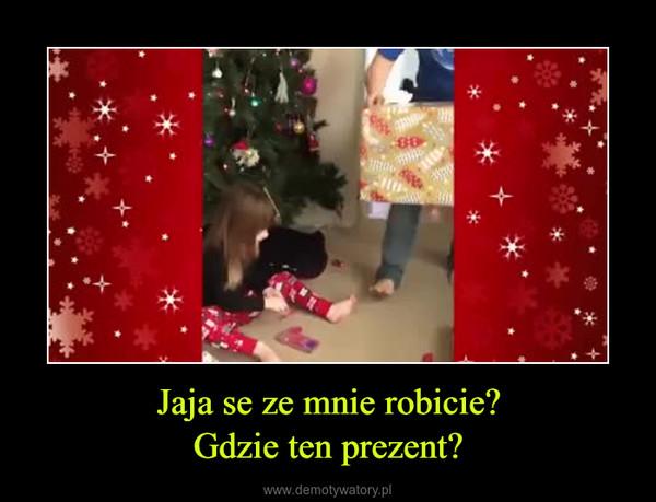 Jaja se ze mnie robicie?Gdzie ten prezent? –
