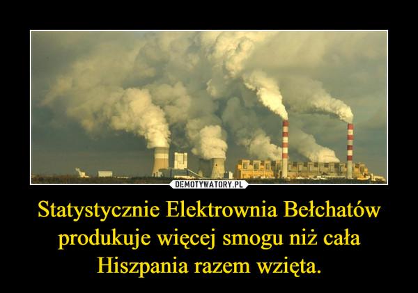 Statystycznie Elektrownia Bełchatów produkuje więcej smogu niż cała Hiszpania razem wzięta. –