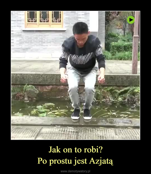 Jak on to robi?Po prostu jest Azjatą –