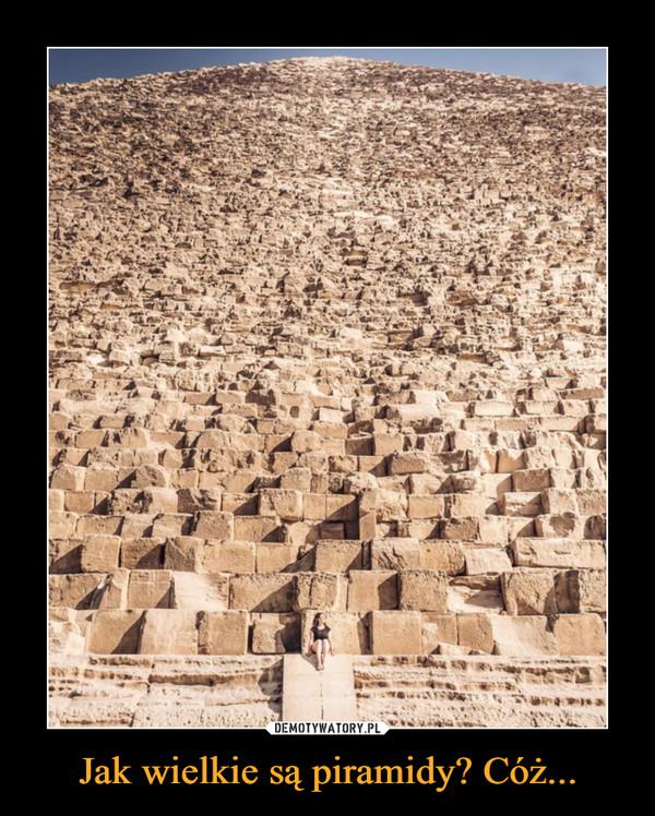Jak wielkie są piramidy? Cóż... –
