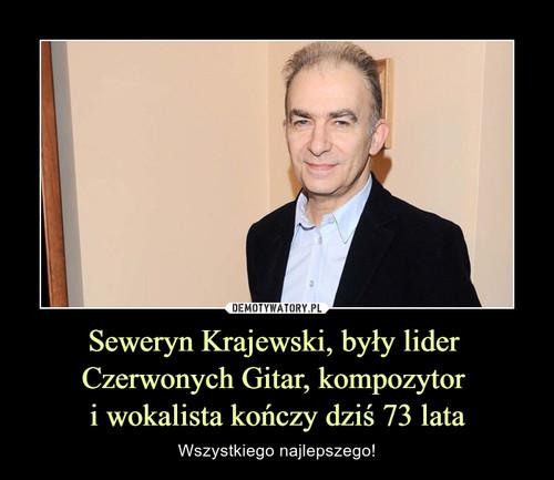 Seweryn Krajewski, były lider  Czerwonych Gitar, kompozytor  i wokalista kończy dziś 73 lata