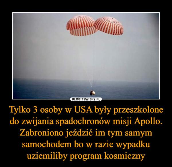 Tylko 3 osoby w USA były przeszkolone do zwijania spadochronów misji Apollo. Zabroniono jeździć im tym samym samochodem bo w razie wypadku uziemiliby program kosmiczny –