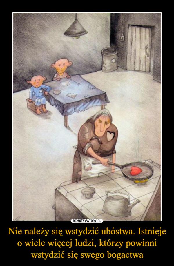 Nie należy się wstydzić ubóstwa. Istnieje o wiele więcej ludzi, którzy powinni wstydzić się swego bogactwa –