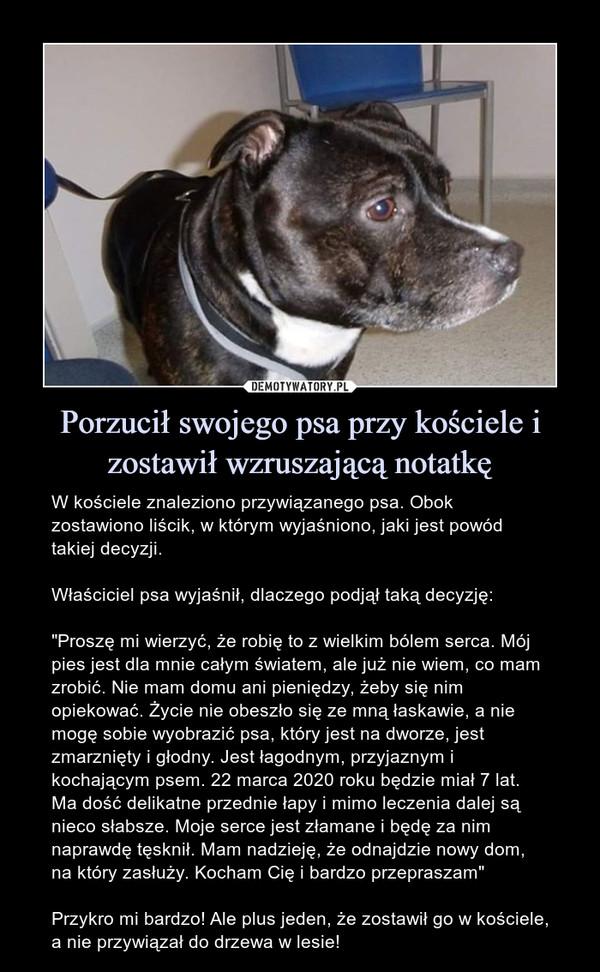"""Porzucił swojego psa przy kościele i zostawił wzruszającą notatkę – W kościele znaleziono przywiązanego psa. Obok zostawiono liścik, w którym wyjaśniono, jaki jest powód takiej decyzji.Właściciel psa wyjaśnił, dlaczego podjął taką decyzję:""""Proszę mi wierzyć, że robię to z wielkim bólem serca. Mój pies jest dla mnie całym światem, ale już nie wiem, co mam zrobić. Nie mam domu ani pieniędzy, żeby się nim opiekować. Życie nie obeszło się ze mną łaskawie, a nie mogę sobie wyobrazić psa, który jest na dworze, jest zmarznięty i głodny. Jest łagodnym, przyjaznym i kochającym psem. 22 marca 2020 roku będzie miał 7 lat. Ma dość delikatne przednie łapy i mimo leczenia dalej są nieco słabsze. Moje serce jest złamane i będę za nim naprawdę tęsknił. Mam nadzieję, że odnajdzie nowy dom, na który zasłuży. Kocham Cię i bardzo przepraszam""""Przykro mi bardzo! Ale plus jeden, że zostawił go w kościele, a nie przywiązał do drzewa w lesie!"""