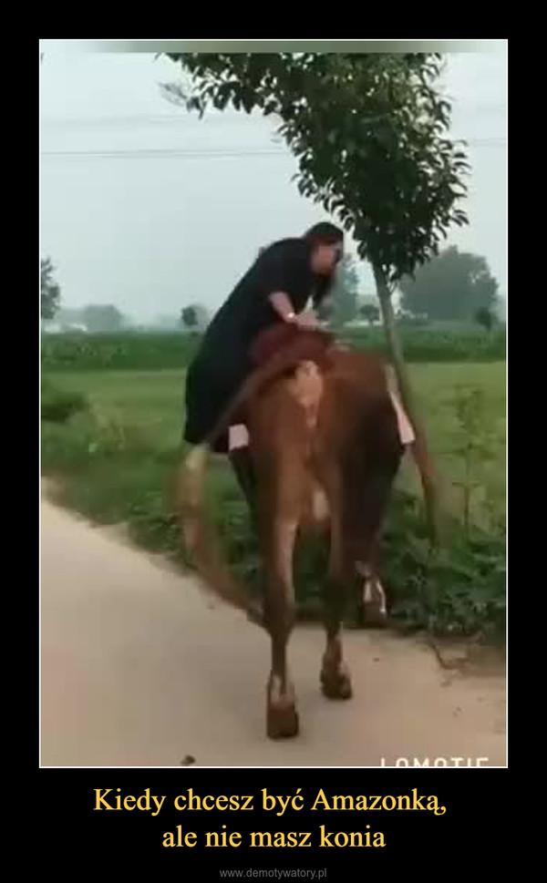 Kiedy chcesz być Amazonką, ale nie masz konia –