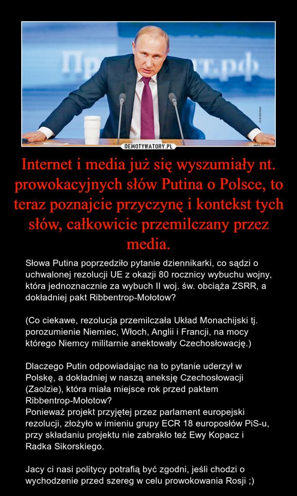 Internet i media już się wyszumiały nt. prowokacyjnych słów Putina o Polsce, to teraz poznajcie przyczynę i kontekst tych słów, całkowicie przemilczany przez media. – Słowa Putina poprzedziło pytanie dziennikarki, co sądzi o uchwalonej rezolucji UE z okazji 80 rocznicy wybuchu wojny, która jednoznacznie za wybuch II woj. św. obciąża ZSRR, a dokładniej pakt Ribbentrop-Mołotow?(Co ciekawe, rezolucja przemilczała Układ Monachijski tj. porozumienie Niemiec, Włoch, Anglii i Francji, na mocy którego Niemcy militarnie anektowały Czechosłowację.)Dlaczego Putin odpowiadając na to pytanie uderzył w Polskę, a dokładniej w naszą aneksję Czechosłowacji (Zaolzie), która miała miejsce rok przed paktem Ribbentrop-Mołotow?Ponieważ projekt przyjętej przez parlament europejski rezolucji, złożyło w imieniu grupy ECR 18 europosłów PiS-u, przy składaniu projektu nie zabrakło też Ewy Kopacz i Radka Sikorskiego.Jacy ci nasi politycy potrafią być zgodni, jeśli chodzi o wychodzenie przed szereg w celu prowokowania Rosji ;)
