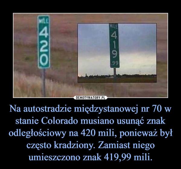 Na autostradzie międzystanowej nr 70 w stanie Colorado musiano usunąć znak odległościowy na 420 mili, ponieważ był często kradziony. Zamiast niego umieszczono znak 419,99 mili. –