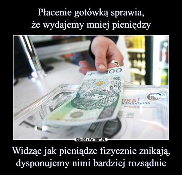 Widząc jak pieniądze fizycznie znikają, dysponujemy nimi bardziej rozsądnie –
