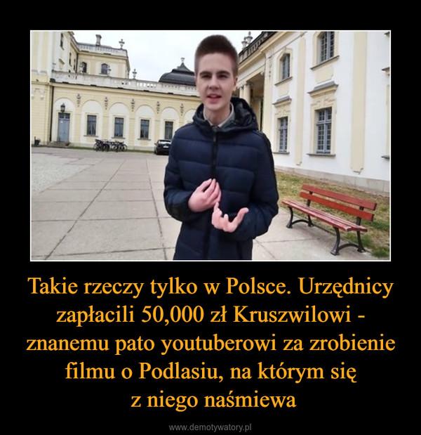 Takie rzeczy tylko w Polsce. Urzędnicy zapłacili 50,000 zł Kruszwilowi - znanemu pato youtuberowi za zrobienie filmu o Podlasiu, na którym się z niego naśmiewa –