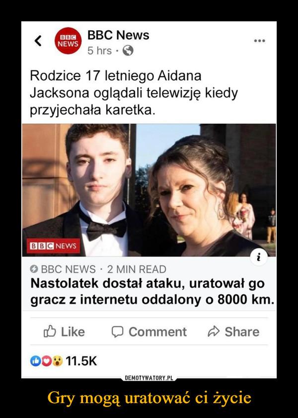 Gry mogą uratować ci życie –  BBC News5 hrs • 0Rodzice 17 letniego AidanaJacksona oglądali telewizję kiedyprzyjechała karetka.O BBC NEWS - 2 MIN READNastolatek dostał ataku, uratował gogracz z internetu oddalony o 8000 km
