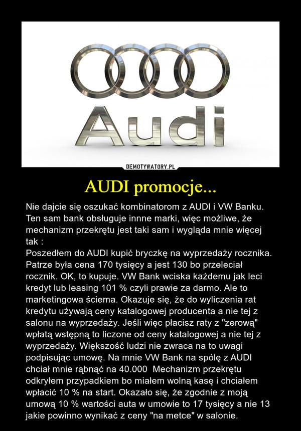 """AUDI promocje... – Nie dajcie się oszukać kombinatorom z AUDI i VW Banku. Ten sam bank obsługuje innne marki, więc możliwe, że mechanizm przekrętu jest taki sam i wygląda mnie więcej tak :Poszedłem do AUDI kupić bryczkę na wyprzedaży rocznika. Patrze była cena 170 tysięcy a jest 130 bo przeleciał rocznik. OK, to kupuje. VW Bank wciska każdemu jak leci kredyt lub leasing 101 % czyli prawie za darmo. Ale to marketingowa ściema. Okazuje się, że do wyliczenia rat kredytu używają ceny katalogowej producenta a nie tej z salonu na wyprzedaży. Jeśli więc płacisz raty z """"zerową"""" wpłatą wstępną to liczone od ceny katalogowej a nie tej z wyprzedaży. Większość ludzi nie zwraca na to uwagi podpisując umowę. Na mnie VW Bank na spólę z AUDI chciał mnie rąbnąć na 40.000  Mechanizm przekrętu odkryłem przypadkiem bo miałem wolną kasę i chciałem wpłacić 10 % na start. Okazało się, że zgodnie z moją umową 10 % wartości auta w umowie to 17 tysięcy a nie 13 jakie powinno wynikać z ceny """"na metce"""" w salonie."""