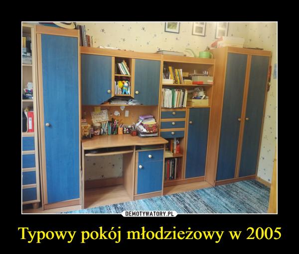 Typowy pokój młodzieżowy w 2005 –