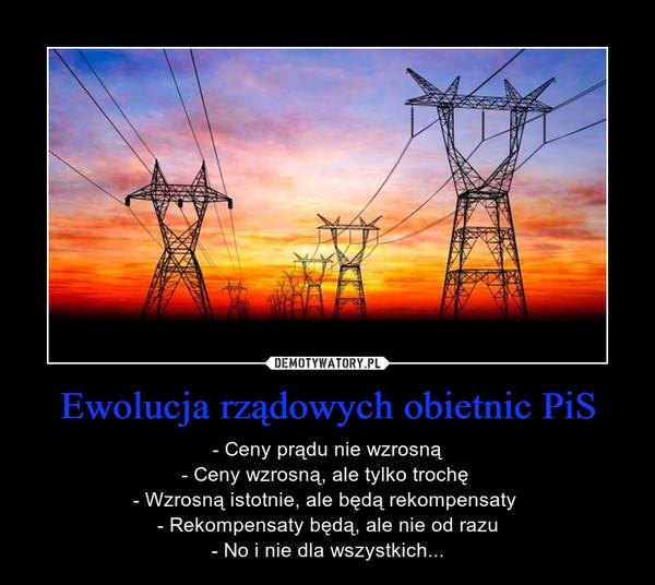Ewolucja rządowych obietnic PiS – - Ceny prądu nie wzrosną- Ceny wzrosną, ale tylko trochę - Wzrosną istotnie, ale będą rekompensaty - Rekompensaty będą, ale nie od razu- No i nie dla wszystkich...