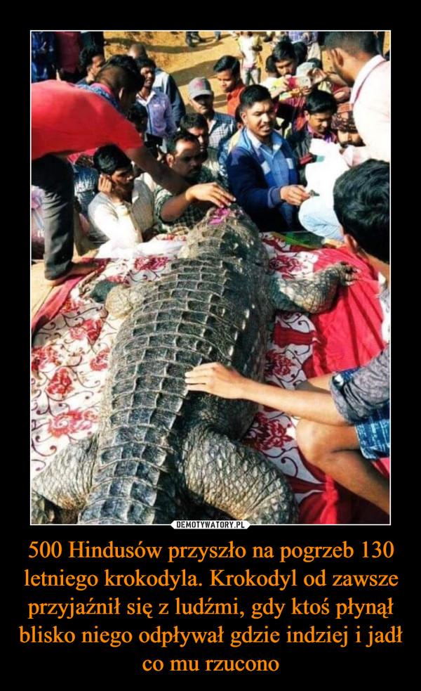 500 Hindusów przyszło na pogrzeb 130 letniego krokodyla. Krokodyl od zawsze przyjaźnił się z ludźmi, gdy ktoś płynął blisko niego odpływał gdzie indziej i jadł co mu rzucono –