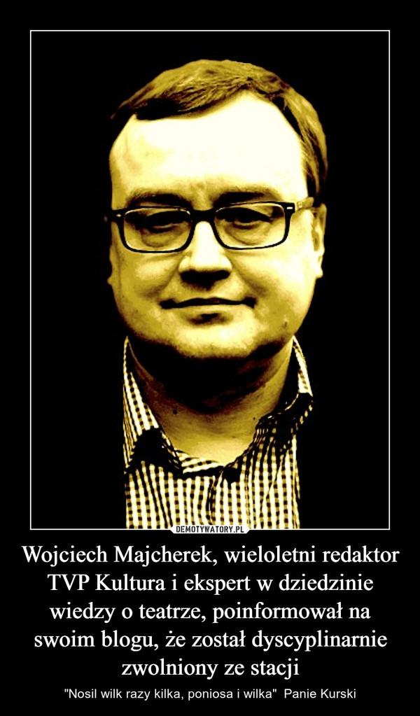 """Wojciech Majcherek, wieloletni redaktor TVP Kultura i ekspert w dziedzinie wiedzy o teatrze, poinformował na swoim blogu, że został dyscyplinarnie zwolniony ze stacji – """"Nosil wilk razy kilka, poniosa i wilka""""  Panie Kurski"""
