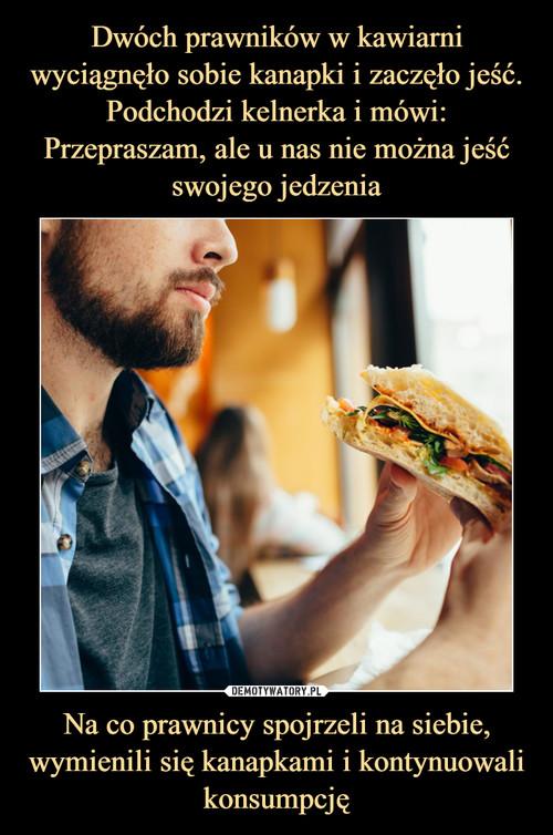 Dwóch prawników w kawiarni wyciągnęło sobie kanapki i zaczęło jeść. Podchodzi kelnerka i mówi: Przepraszam, ale u nas nie można jeść swojego jedzenia Na co prawnicy spojrzeli na siebie, wymienili się kanapkami i kontynuowali konsumpcję