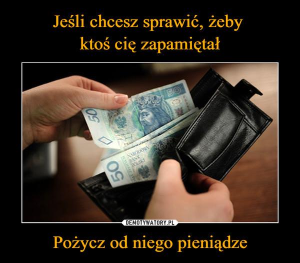 Pożycz od niego pieniądze –