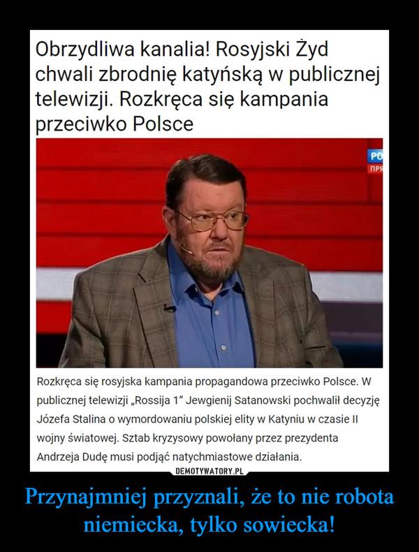 Przynajmniej przyznali, że to nie robota niemiecka, tylko sowiecka! –