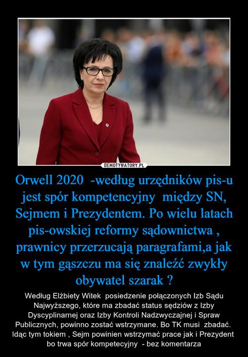 Orwell 2020  -według urzędników pis-u jest spór kompetencyjny  między SN, Sejmem i Prezydentem. Po wielu latach pis-owskiej reformy sądownictwa , prawnicy przerzucają paragrafami,a jak w tym gąszczu ma się znaleźć zwykły obywatel szarak ?