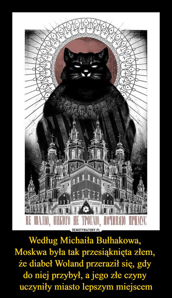 Według Michaiła Bułhakowa, Moskwa była tak przesiąknięta złem, że diabeł Woland przeraził się, gdy do niej przybył, a jego złe czyny uczyniły miasto lepszym miejscem –