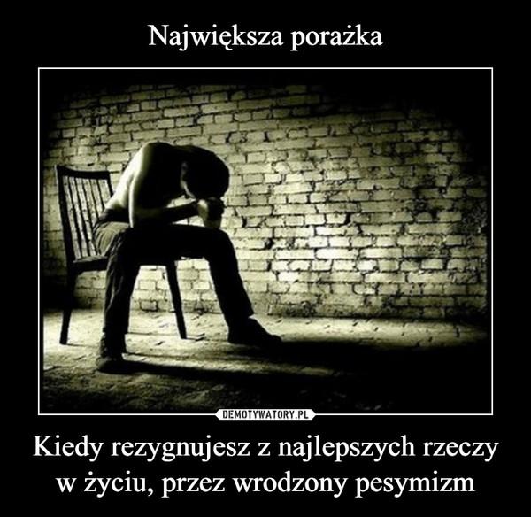 Kiedy rezygnujesz z najlepszych rzeczy w życiu, przez wrodzony pesymizm –