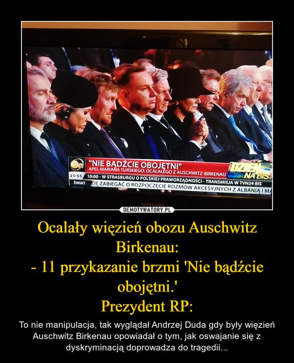 Ocalały więzień obozu Auschwitz Birkenau:- 11 przykazanie brzmi 'Nie bądźcie obojętni.'Prezydent RP: – To nie manipulacja, tak wyglądał Andrzej Duda gdy były więzień Auschwitz Birkenau opowiadał o tym, jak oswajanie się z dyskryminacją doprowadza do tragedii...