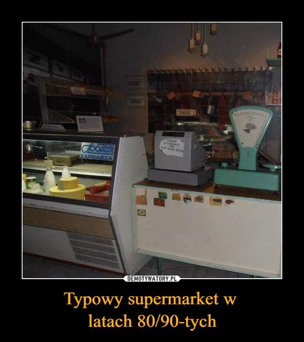 Typowy supermarket w latach 80/90-tych –