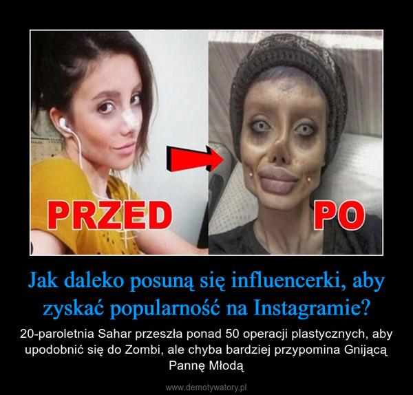 Jak daleko posuną się influencerki, aby zyskać popularność na Instagramie? – 20-paroletnia Sahar przeszła ponad 50 operacji plastycznych, aby upodobnić się do Zombi, ale chyba bardziej przypomina Gnijącą Pannę Młodą