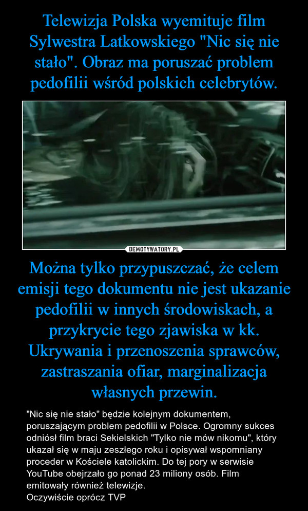 """Można tylko przypuszczać, że celem emisji tego dokumentu nie jest ukazanie pedofilii w innych środowiskach, a przykrycie tego zjawiska w kk. Ukrywania i przenoszenia sprawców, zastraszania ofiar, marginalizacja własnych przewin. – """"Nic się nie stało"""" będzie kolejnym dokumentem, poruszającym problem pedofilii w Polsce. Ogromny sukces odniósł film braci Sekielskich """"Tylko nie mów nikomu"""", który ukazał się w maju zeszłego roku i opisywał wspomniany proceder w Kościele katolickim. Do tej pory w serwisie YouTube obejrzało go ponad 23 miliony osób. Film emitowały również telewizje.Oczywiście oprócz TVP"""