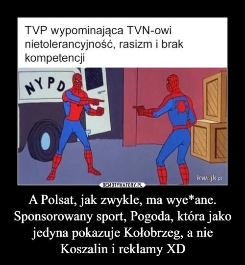 A Polsat, jak zwykle, ma wye*ane. Sponsorowany sport, Pogoda, która jako jedyna pokazuje Kołobrzeg, a nie Koszalin i reklamy XD