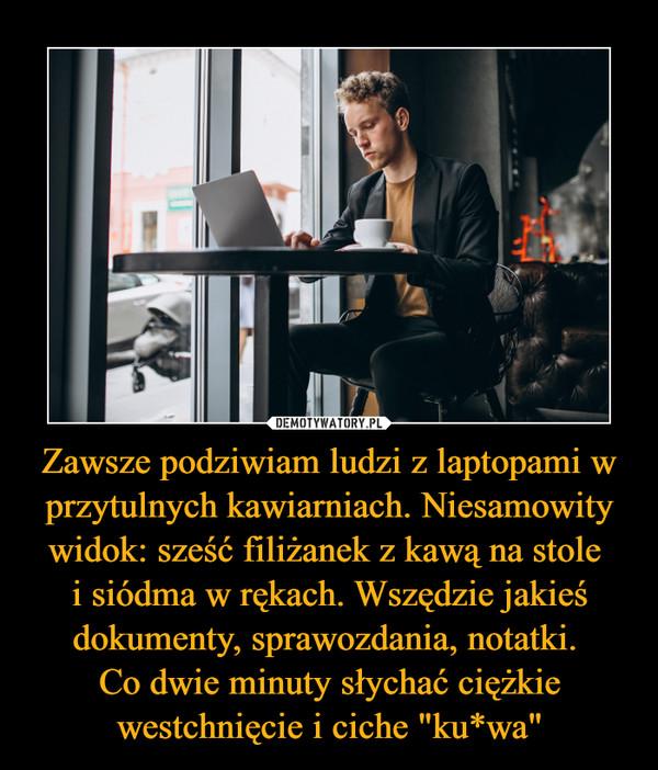 """Zawsze podziwiam ludzi z laptopami w przytulnych kawiarniach. Niesamowity widok: sześć filiżanek z kawą na stole i siódma w rękach. Wszędzie jakieś dokumenty, sprawozdania, notatki. Co dwie minuty słychać ciężkie westchnięcie i ciche """"ku*wa"""" –"""