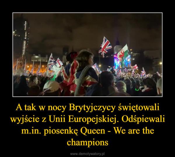 A tak w nocy Brytyjczycy świętowali wyjście z Unii Europejskiej. Odśpiewali m.in. piosenkę Queen - We are the champions –
