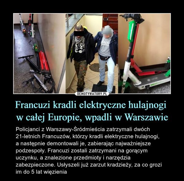 Francuzi kradli elektryczne hulajnogi w całej Europie, wpadli w Warszawie – Policjanci z Warszawy-Śródmieścia zatrzymali dwóch21-letnich Francuzów, którzy kradli elektryczne hulajnogi, a następnie demontowali je, zabierając najważniejsze podzespoły. Francuzi zostali zatrzymani na gorącym uczynku, a znalezione przedmioty i narzędzia zabezpieczone. Usłyszeli już zarzut kradzieży, za co grozi im do 5 lat więzienia