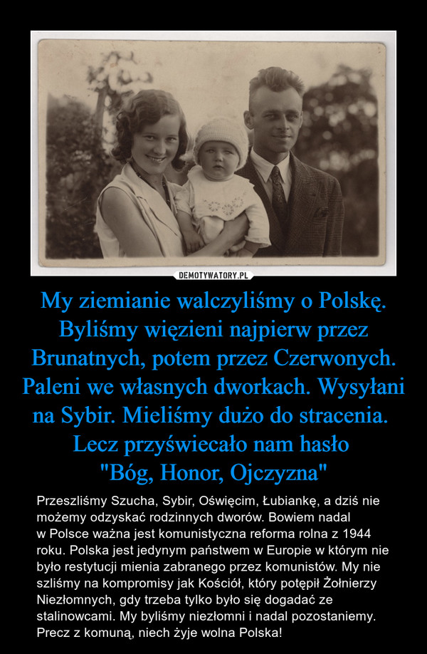 """My ziemianie walczyliśmy o Polskę. Byliśmy więzieni najpierw przez Brunatnych, potem przez Czerwonych. Paleni we własnych dworkach. Wysyłani na Sybir. Mieliśmy dużo do stracenia. Lecz przyświecało nam hasło """"Bóg, Honor, Ojczyzna"""" – Przeszliśmy Szucha, Sybir, Oświęcim, Łubiankę, a dziś nie możemy odzyskać rodzinnych dworów. Bowiem nadal w Polsce ważna jest komunistyczna reforma rolna z 1944 roku. Polska jest jedynym państwem w Europie w którym nie było restytucji mienia zabranego przez komunistów. My nie szliśmy na kompromisy jak Kościół, który potępił Żołnierzy Niezłomnych, gdy trzeba tylko było się dogadać ze stalinowcami. My byliśmy niezłomni i nadal pozostaniemy. Precz z komuną, niech żyje wolna Polska!"""