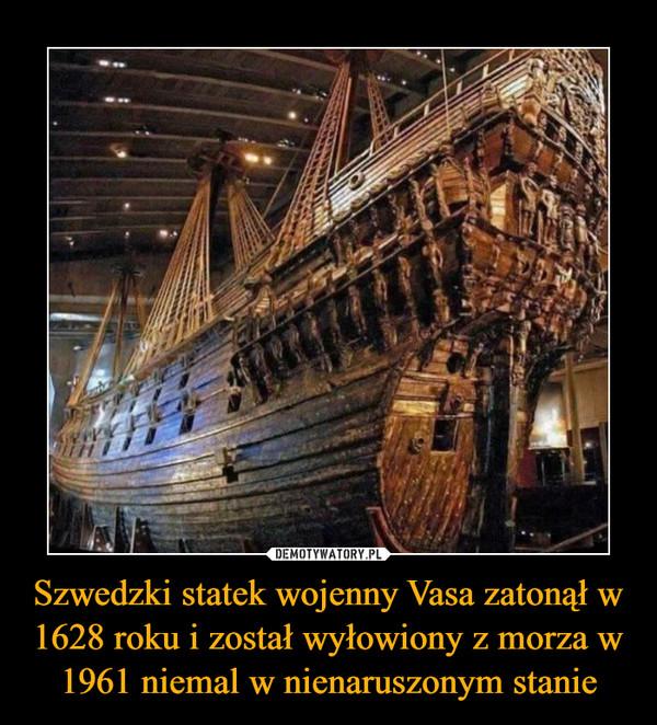 Szwedzki statek wojenny Vasa zatonął w 1628 roku i został wyłowiony z morza w 1961 niemal w nienaruszonym stanie –