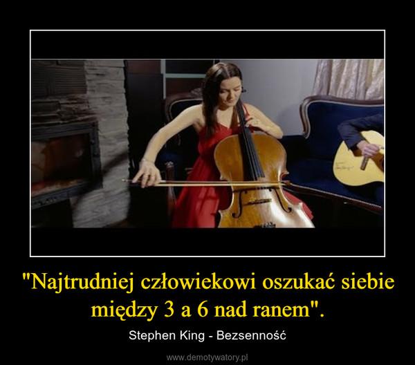 """""""Najtrudniej człowiekowi oszukać siebie między 3 a 6 nad ranem"""". – Stephen King - Bezsenność"""